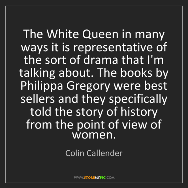 Colin Callender: The White Queen in many ways it is representative of...