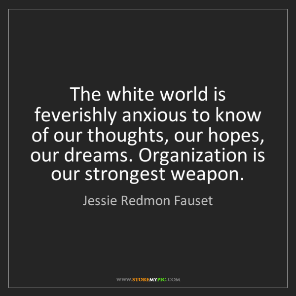 Jessie Redmon Fauset: The white world is feverishly anxious to know of our...