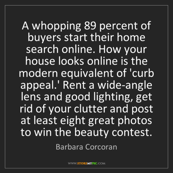 Barbara Corcoran: A whopping 89 percent of buyers start their home search...