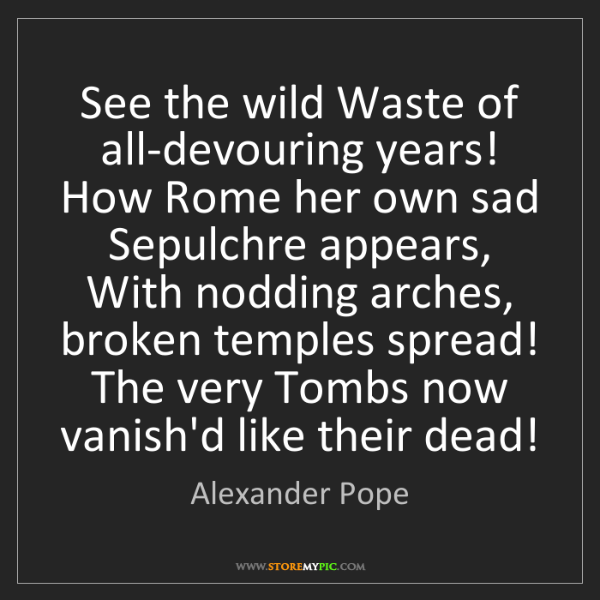 Alexander Pope: See the wild Waste of all-devouring years! How Rome her...