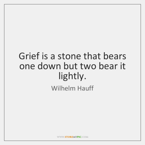 Grief is a stone that bears one down but two bear it ...