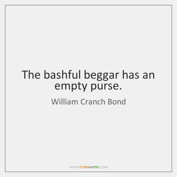 The bashful beggar has an empty purse.