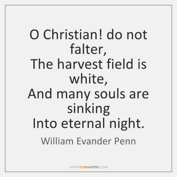 O Christian! do not falter,  The harvest field is white,  And many ...