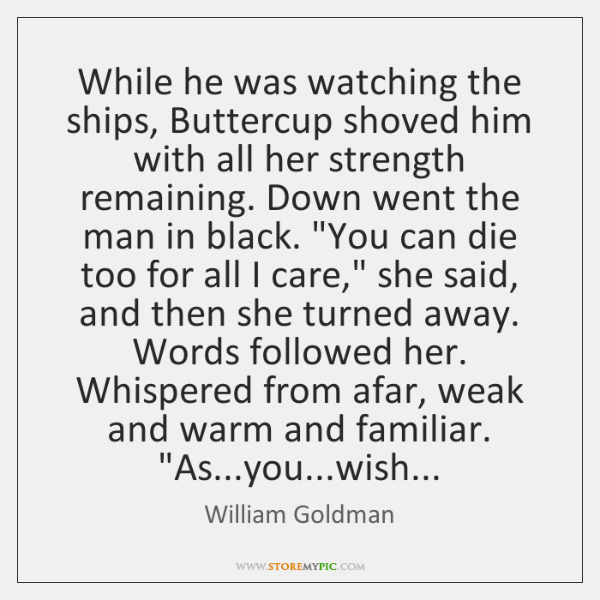 While he was watching the ships, Buttercup shoved him with all her ...