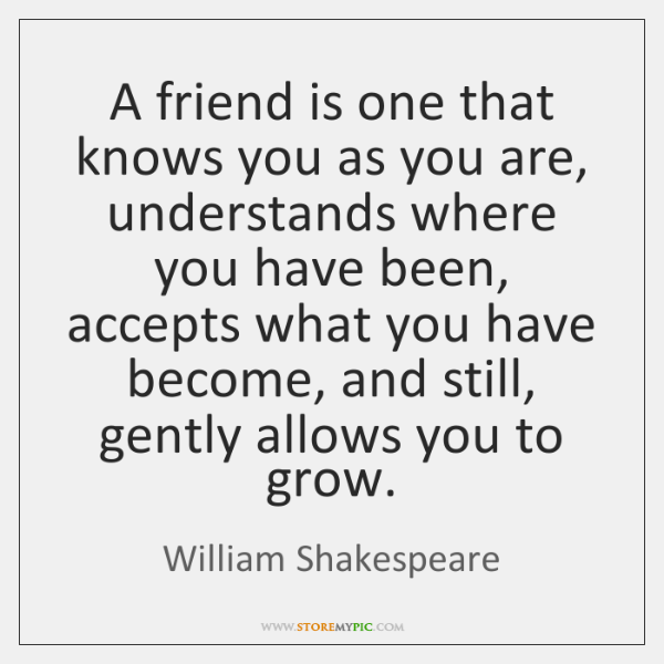 A Friend Is One That Knows You As You Are Understands Where