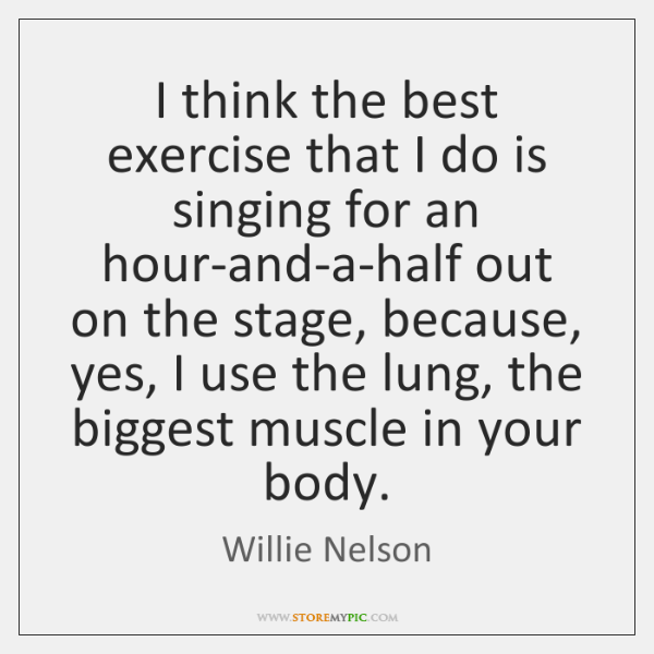I think the best exercise that I do is singing for an ...