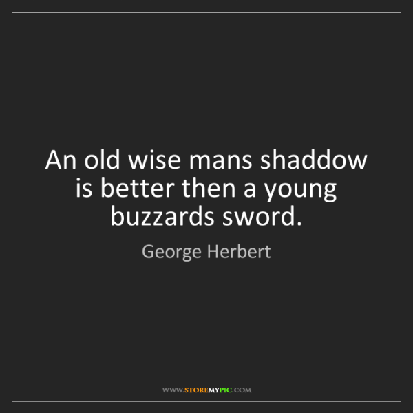 George Herbert: An old wise mans shaddow is better then a young buzzards...
