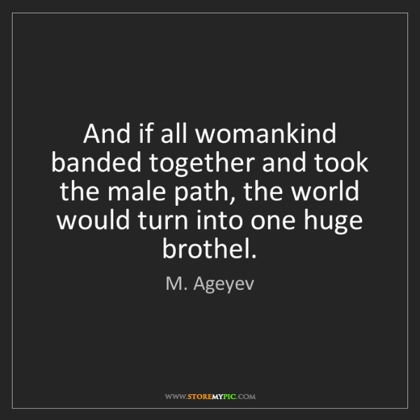 M. Ageyev: And if all womankind banded together and took the male...