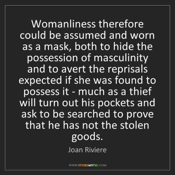 Joan Riviere: Womanliness therefore could be assumed and worn as a...