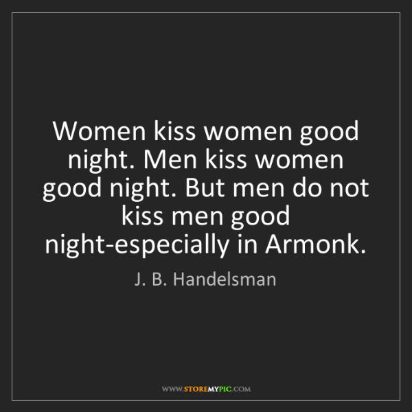 J. B. Handelsman: Women kiss women good night. Men kiss women good night....