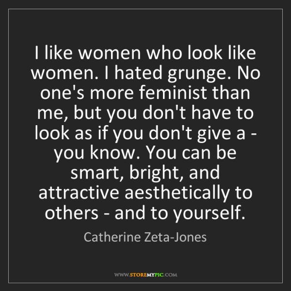 Catherine Zeta-Jones: I like women who look like women. I hated grunge. No...