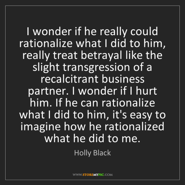 Holly Black: I wonder if he really could rationalize what I did to...