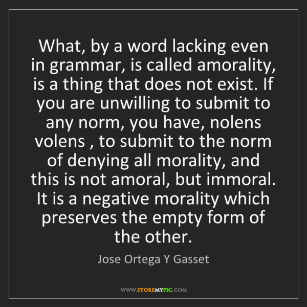 Jose Ortega Y Gasset: What, by a word lacking even in grammar, is called amorality,...