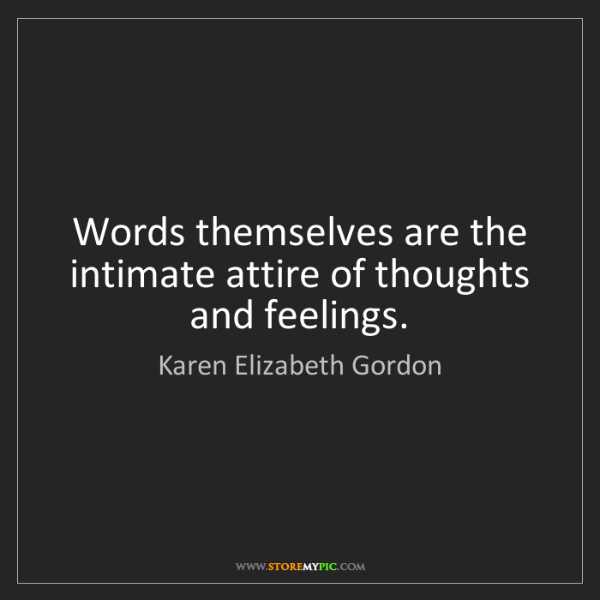 Karen Elizabeth Gordon: Words themselves are the intimate attire of thoughts...