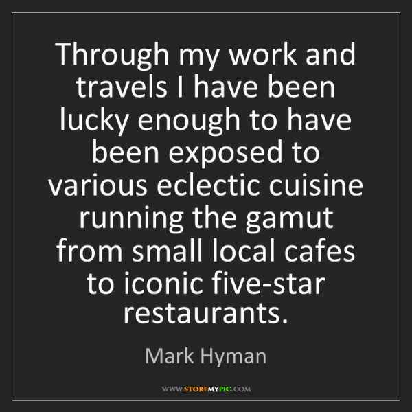 Mark Hyman: Through my work and travels I have been lucky enough...