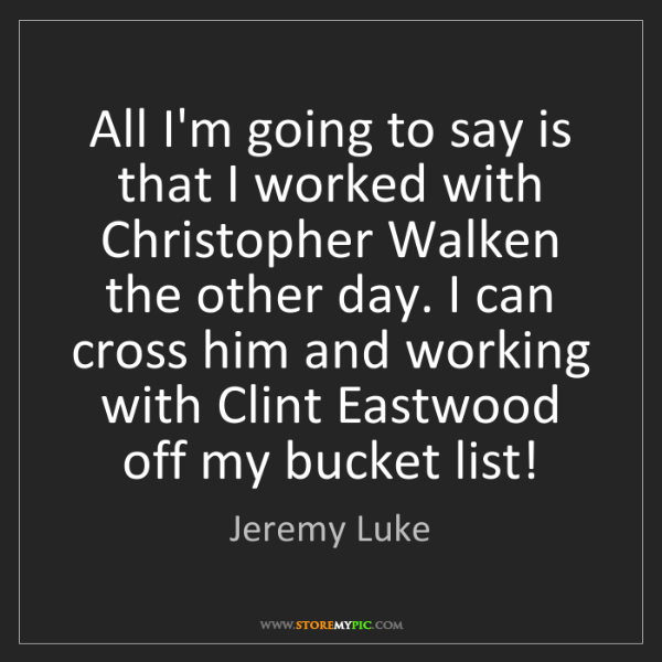 Jeremy Luke: All I'm going to say is that I worked with Christopher...