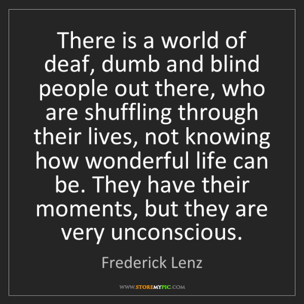 Frederick Lenz: There is a world of deaf, dumb and blind people out there,...