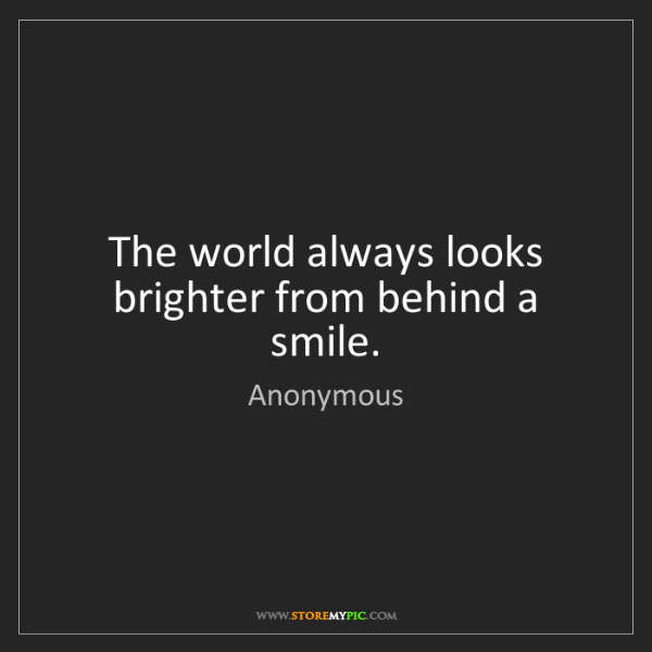 Anonymous: The world always looks brighter from behind a smile.