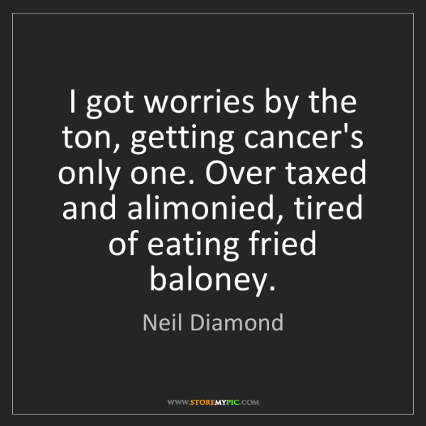 Neil Diamond: I got worries by the ton, getting cancer's only one....