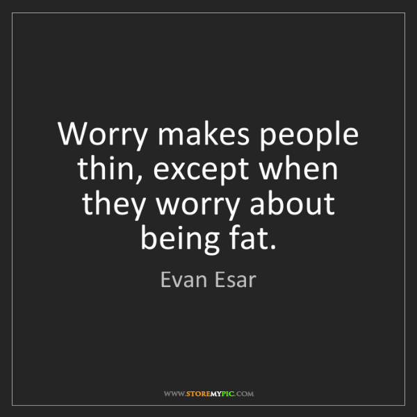 Evan Esar: Worry makes people thin, except when they worry about...