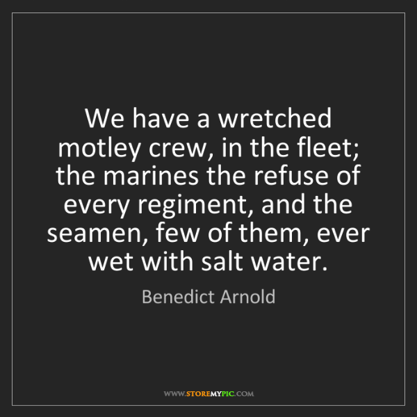 Benedict Arnold: We have a wretched motley crew, in the fleet; the marines...