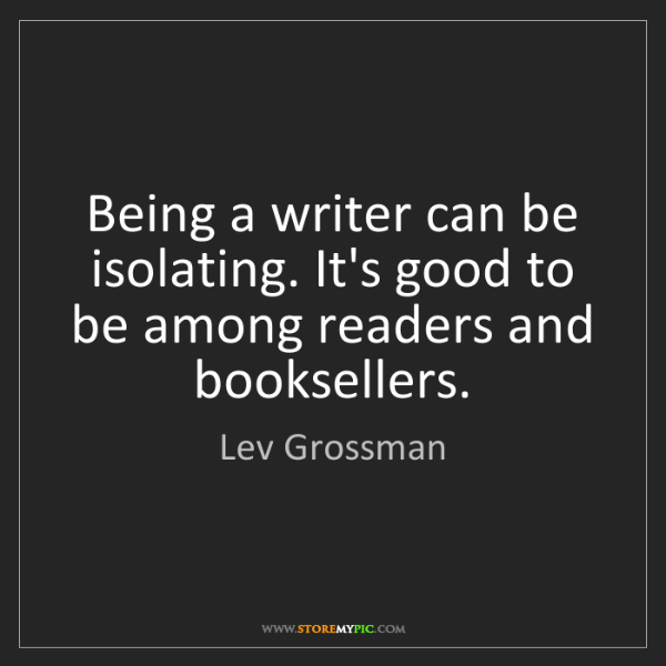 Lev Grossman: Being a writer can be isolating. It's good to be among...
