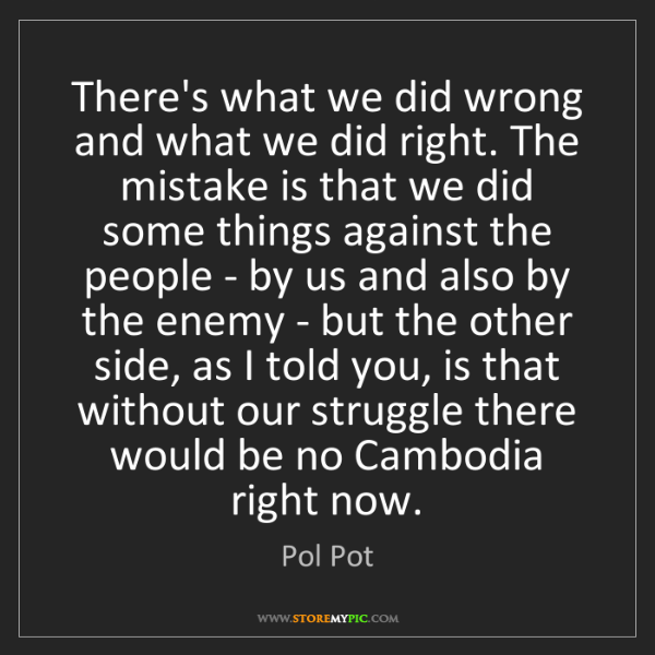 Pol Pot: There's what we did wrong and what we did right. The...