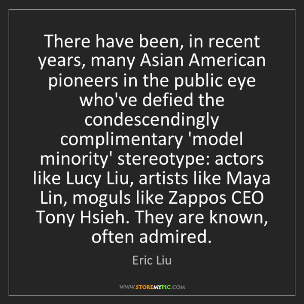 Eric Liu: There have been, in recent years, many Asian American...