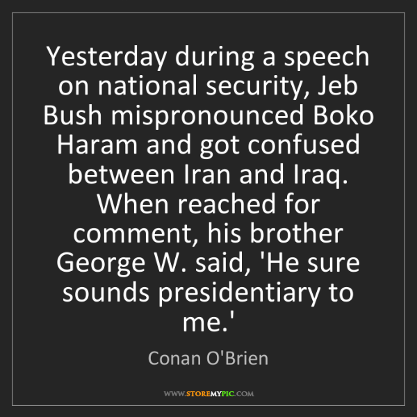 Conan O'Brien: Yesterday during a speech on national security, Jeb Bush...