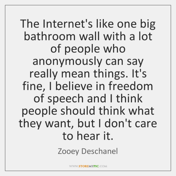 The Internet's like one big bathroom wall with a lot of people ...