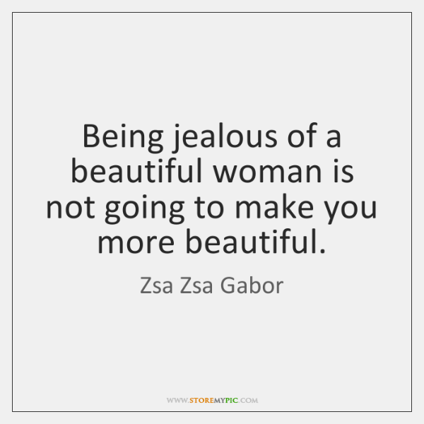 Being jealous of a beautiful woman is not going to make you ...