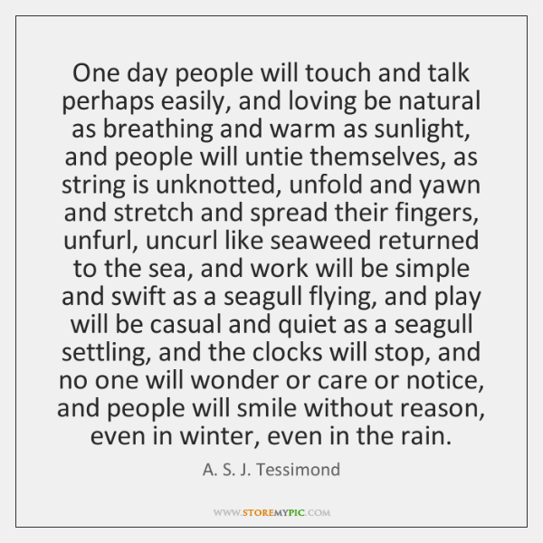 One day people will touch and talk perhaps easily, and loving be ...