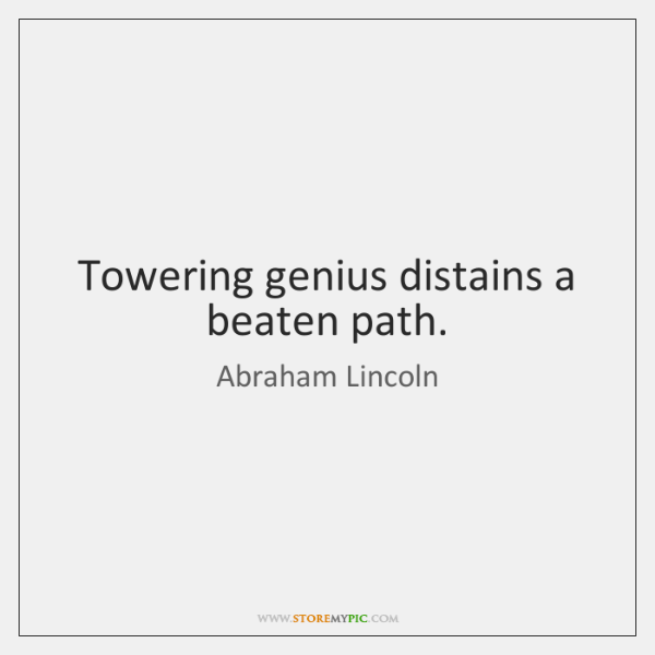 Towering genius distains a beaten path.