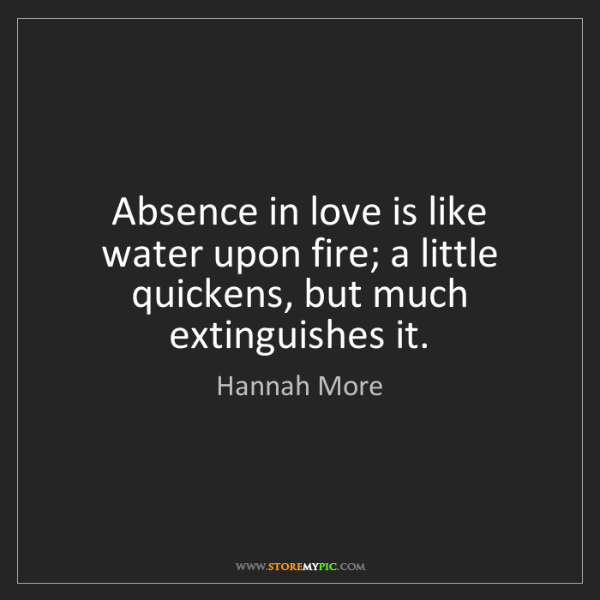 Hannah More: Absence in love is like water upon fire; a little quickens,...