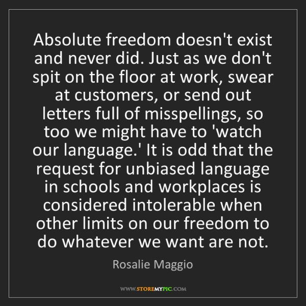 Rosalie Maggio: Absolute freedom doesn't exist and never did. Just as...