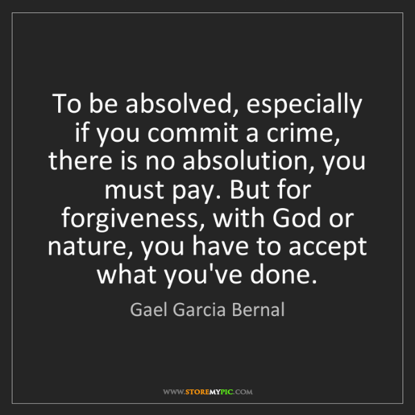 Gael Garcia Bernal: To be absolved, especially if you commit a crime, there...