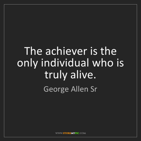 George Allen Sr: The achiever is the only individual who is truly alive.