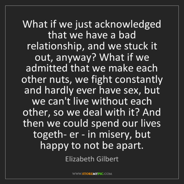 Elizabeth Gilbert: What if we just acknowledged that we have a bad relationship,...