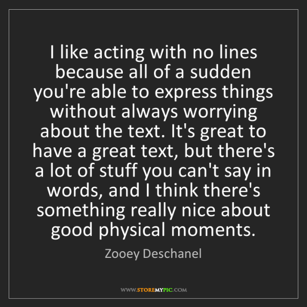 Zooey Deschanel: I like acting with no lines because all of a sudden you're...