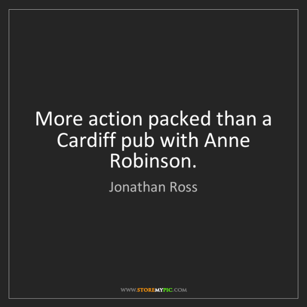 Jonathan Ross: More action packed than a Cardiff pub with Anne Robinson.