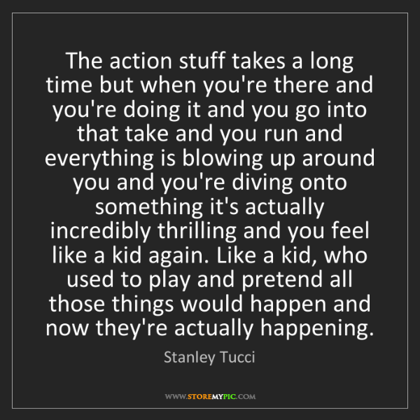 Stanley Tucci: The action stuff takes a long time but when you're there...