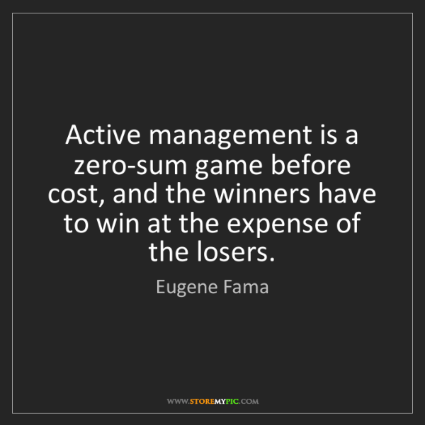 Eugene Fama: Active management is a zero-sum game before cost, and...