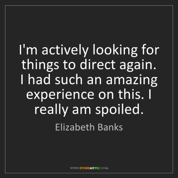 Elizabeth Banks: I'm actively looking for things to direct again. I had...