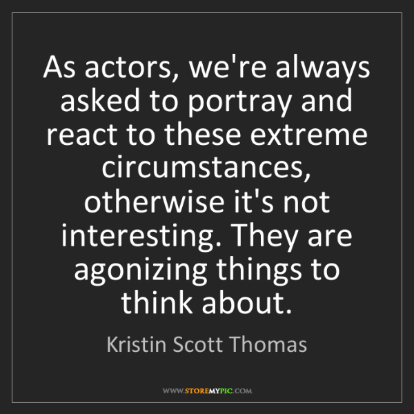 Kristin Scott Thomas: As actors, we're always asked to portray and react to...