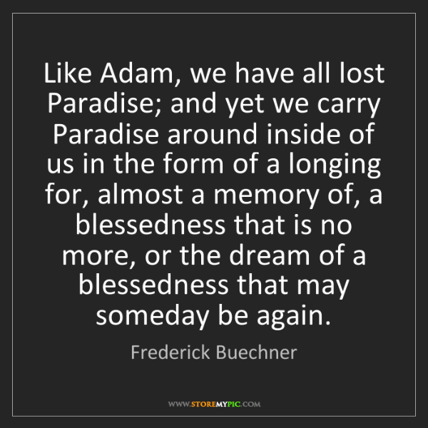 Frederick Buechner: Like Adam, we have all lost Paradise; and yet we carry...