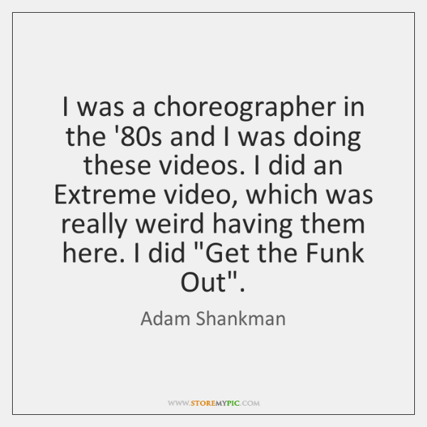 I was a choreographer in the '80s and I was doing ...