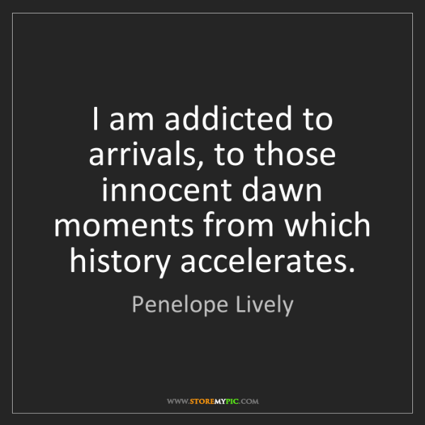 Penelope Lively: I am addicted to arrivals, to those innocent dawn moments...