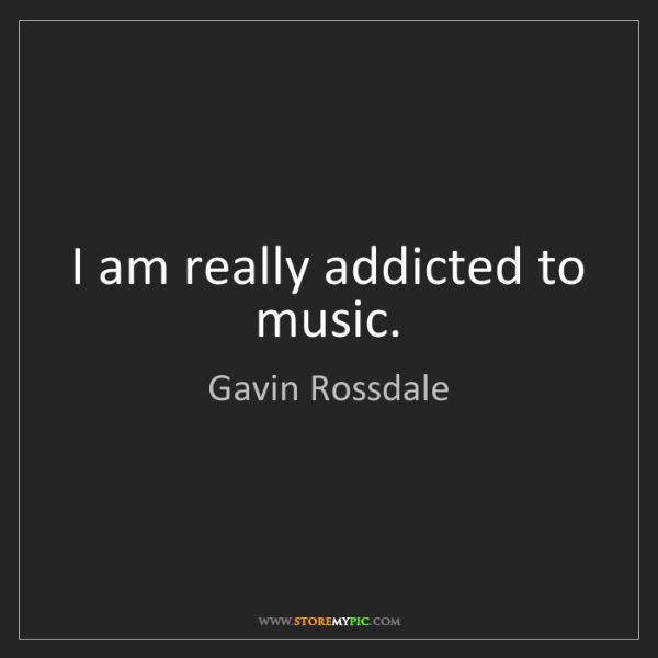 Gavin Rossdale: I am really addicted to music.