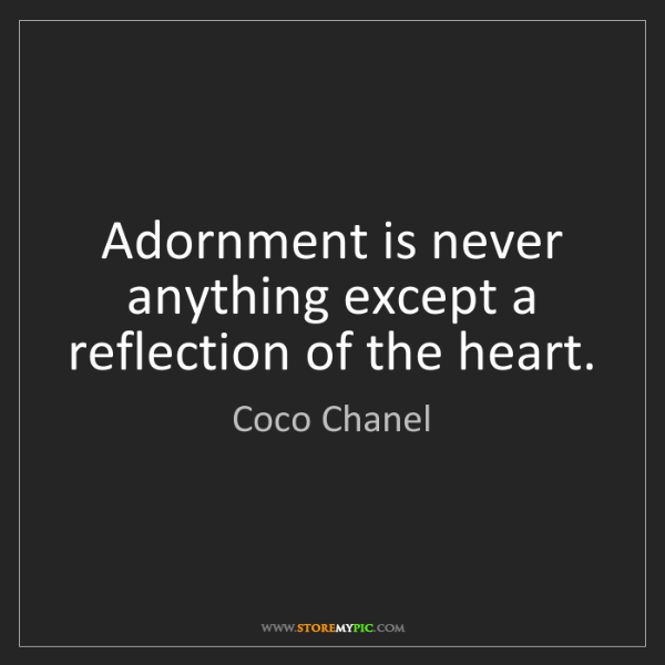 Coco Chanel: Adornment is never anything except a reflection of the...