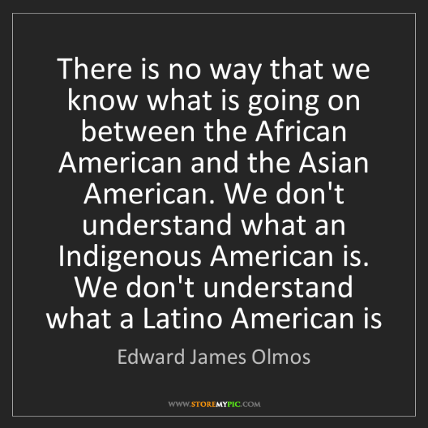 Edward James Olmos: There is no way that we know what is going on between...